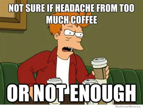 Not Sure If Headache From Too Much Coffee Or   WeKnowMemes