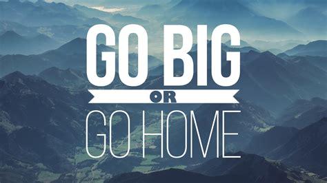 go big or go home ps david chiddick