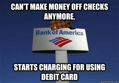 how do banks make money on debit cards scumbag bank of america memes quickmeme