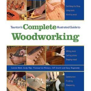 taunton woodworking taunton s complete illustrated guide to woodworking pbk