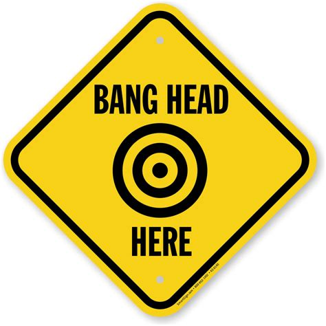 Bang Head Here Sign With Symbol  Ships Fast & Free, Sku. Nasal Drip Signs. Skin Discoloration Low Leg Signs. Slippery Road Signs. The Vicious Cycle Signs. East Coast Signs. Painful Signs. College Campus Signs. Silicosis Signs