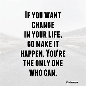 If you want change in your life, go make it happen | Word ...