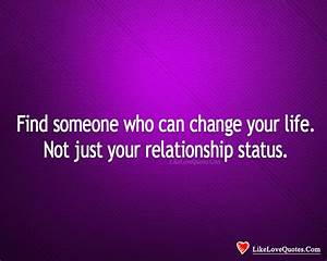 Find Someone Who Can Change Your Life. - LikeLoveQuotes.com