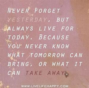 Never forget yesterday, but always live for today. Because ...