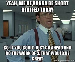 Yeah, we're gonna be short staffed today so, if you could ...