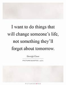 I want to do things that will change someone's life, not ...