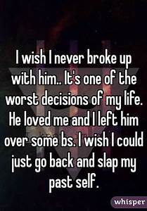 I wish I never broke up with him.. It's one of the worst ...